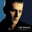 Rob Thomas – Something To Be